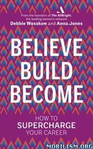 Believe. Build. Become by Debbie Wosskow, Anna Jones