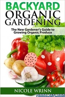 Backyard Organic Gardening by Nicole Wrinn
