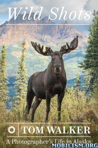 Wild Shots: A Photographer's Life in Alaska by Tom Walker