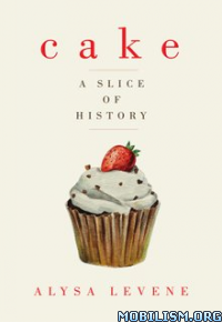 Download ebook Cake: A Slice of History by Alysa Levene (.ePUB)